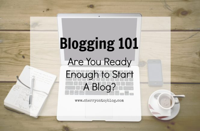 Blogging 101: Are You Ready Enough to Start A Blog? | Cherry On Top